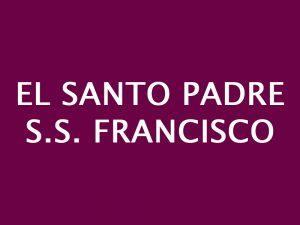 El SANTO PADRE, S.S. FRANCISCO